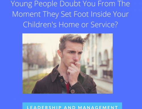 Is This One Simple Mistake Making Young People Doubt You From The Moment They Set Foot Inside Your Children's Home or Service?